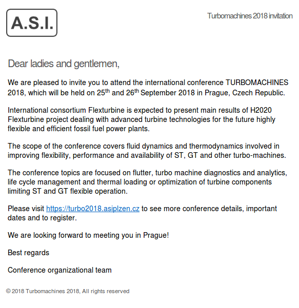 Dear ladies and gentlemen,  We are pleased to invite you to attend the international conference TURBOMACHINES 2018, which will be held on 25th and 26th September 2018 in Prague, Czech Republic.  International consortium Flexturbine is expected to present main results of H2020 Flexturbine project dealing with advanced turbine technologies for the future highly flexible and efficient fossil fuel power plants.  The scope of the conference covers fluid dynamics and thermodynamics involved in improving flexibility, performance and availability of ST, GT and other turbo-machines.  The conference topics are focused on flutter, turbo machine diagnostics and analytics, life cycle management and thermal loading or optimization of turbine components limiting ST and GT flexible operation.  Please visit https://turbo2018.asiplzen.cz to see more conference details, important dates and to register.  We are looking forward to meeting you in Prague!  Best regards  Conference organizational team 	       	  © 2018 Turbomachines 2018, All rights reserved